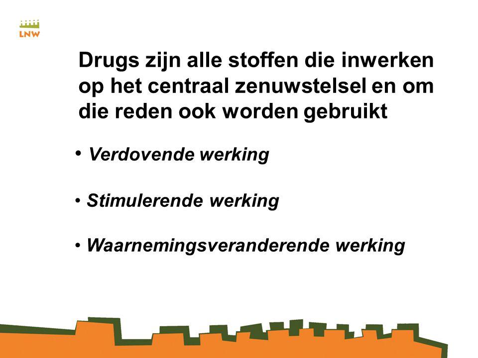 Drugs zijn alle stoffen die inwerken op het centraal zenuwstelsel en om die reden ook worden gebruikt Verdovende werking Stimulerende werking Waarnemingsveranderende werking