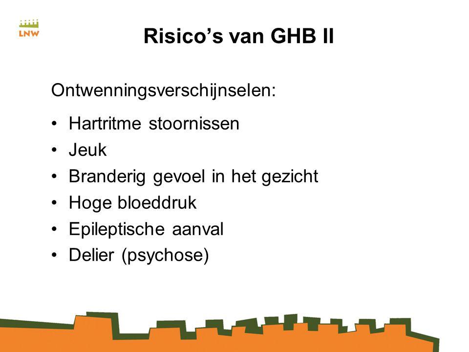 Risico's van GHB II Ontwenningsverschijnselen: Hartritme stoornissen Jeuk Branderig gevoel in het gezicht Hoge bloeddruk Epileptische aanval Delier (psychose)