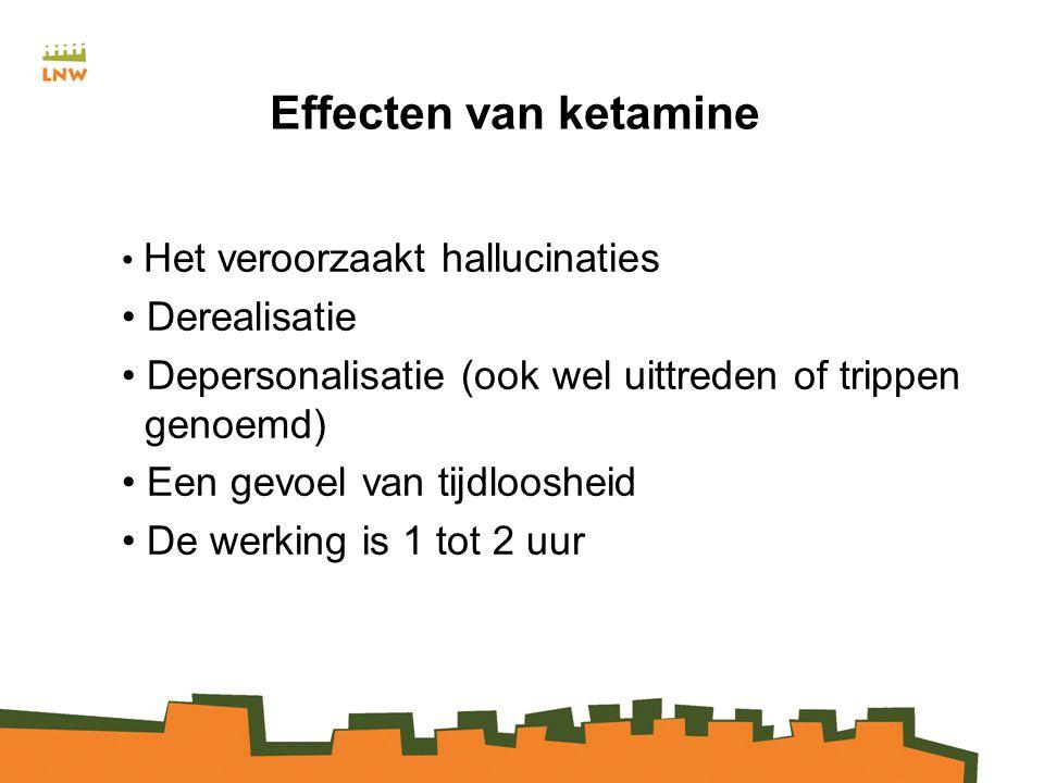 Effecten van ketamine Het veroorzaakt hallucinaties Derealisatie Depersonalisatie (ook wel uittreden of trippen genoemd) Een gevoel van tijdloosheid De werking is 1 tot 2 uur