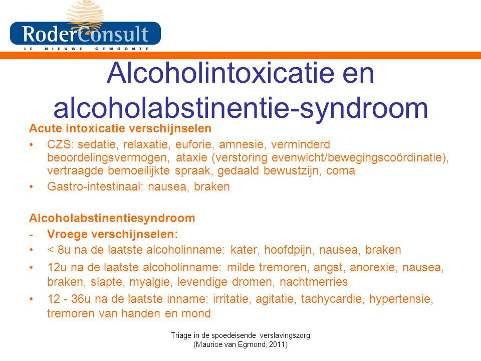 Alcoholintoxicatie en alcoholabstinentie-syndroom Acute intoxicatie verschijnselen CZS: sedatie, relaxatie, euforie, amnesie, verminderd beoordelingsvermogen, ataxie (verstoring evenwicht/bewegingscoördinatie), vertraagde bemoeilijkte spraak, gedaald bewustzijn, coma Gastro-intestinaal: nausea, braken Alcoholabstinentiesyndroom -Vroege verschijnselen: < 8u na de laatste alcoholinname: kater, hoofdpijn, nausea, braken 12u na de laatste alcoholinname: milde tremoren, angst, anorexie, nausea, braken, slapte, myalgie, levendige dromen, nachtmerries 12 - 36u na de laatste inname: irritatie, agitatie, tachycardie, hypertensie, tremoren van handen en mond Triage in de spoedeisende verslavingszorg (Maurice van Egmond, 2011)