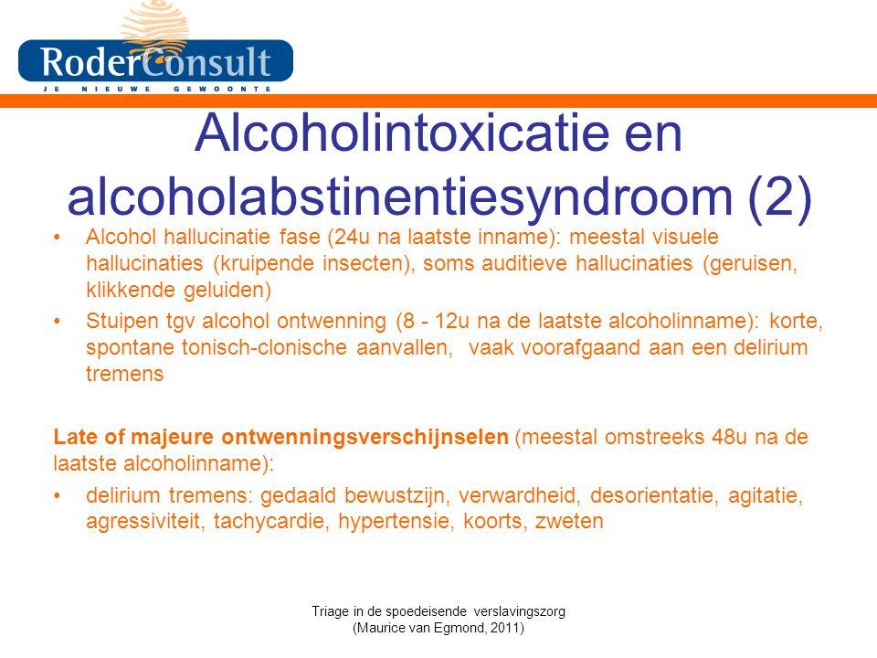 Alcoholintoxicatie en alcoholabstinentiesyndroom (2) Alcohol hallucinatie fase (24u na laatste inname): meestal visuele hallucinaties (kruipende insecten), soms auditieve hallucinaties (geruisen, klikkende geluiden) Stuipen tgv alcohol ontwenning (8 - 12u na de laatste alcoholinname): korte, spontane tonisch-clonische aanvallen, vaak voorafgaand aan een delirium tremens Late of majeure ontwenningsverschijnselen (meestal omstreeks 48u na de laatste alcoholinname): delirium tremens: gedaald bewustzijn, verwardheid, desorientatie, agitatie, agressiviteit, tachycardie, hypertensie, koorts, zweten Triage in de spoedeisende verslavingszorg (Maurice van Egmond, 2011)