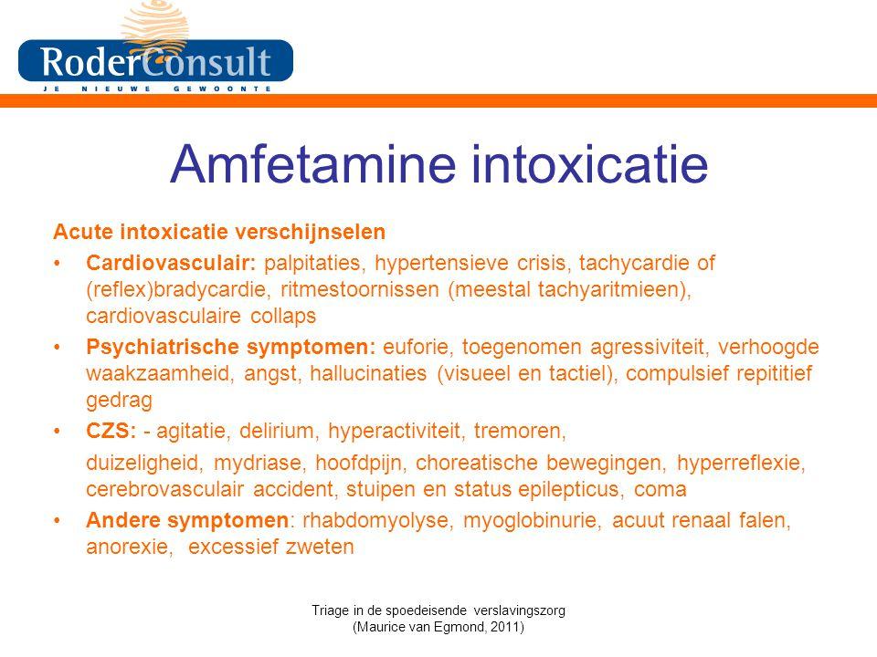 Amfetamine intoxicatie Acute intoxicatie verschijnselen Cardiovasculair: palpitaties, hypertensieve crisis, tachycardie of (reflex)bradycardie, ritmestoornissen (meestal tachyaritmieen), cardiovasculaire collaps Psychiatrische symptomen: euforie, toegenomen agressiviteit, verhoogde waakzaamheid, angst, hallucinaties (visueel en tactiel), compulsief repititief gedrag CZS: - agitatie, delirium, hyperactiviteit, tremoren, duizeligheid, mydriase, hoofdpijn, choreatische bewegingen, hyperreflexie, cerebrovasculair accident, stuipen en status epilepticus, coma Andere symptomen: rhabdomyolyse, myoglobinurie, acuut renaal falen, anorexie, excessief zweten Triage in de spoedeisende verslavingszorg (Maurice van Egmond, 2011)