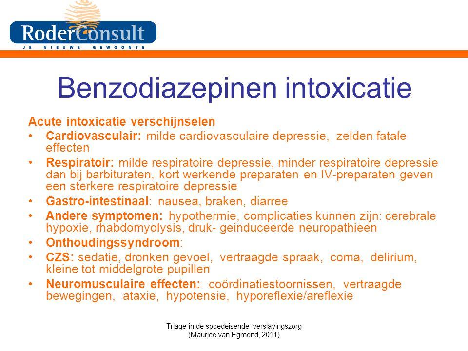 Benzodiazepinen intoxicatie Acute intoxicatie verschijnselen Cardiovasculair: milde cardiovasculaire depressie, zelden fatale effecten Respiratoir: milde respiratoire depressie, minder respiratoire depressie dan bij barbituraten, kort werkende preparaten en IV-preparaten geven een sterkere respiratoire depressie Gastro-intestinaal: nausea, braken, diarree Andere symptomen: hypothermie, complicaties kunnen zijn: cerebrale hypoxie, rhabdomyolysis, druk- geinduceerde neuropathieen Onthoudingssyndroom: CZS: sedatie, dronken gevoel, vertraagde spraak, coma, delirium, kleine tot middelgrote pupillen Neuromusculaire effecten: coördinatiestoornissen, vertraagde bewegingen, ataxie, hypotensie, hyporeflexie/areflexie Triage in de spoedeisende verslavingszorg (Maurice van Egmond, 2011)