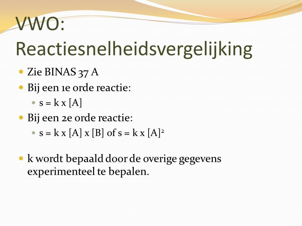 VWO: Reactiesnelheidsvergelijking Zie BINAS 37 A Bij een 1e orde reactie: s = k x [A] Bij een 2e orde reactie: s = k x [A] x [B] of s = k x [A] 2 k wo
