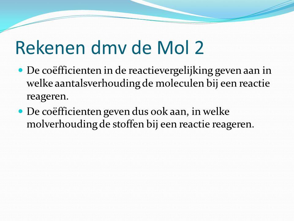 Rekenen dmv de Mol 2 De coëfficienten in de reactievergelijking geven aan in welke aantalsverhouding de moleculen bij een reactie reageren. De coëffic
