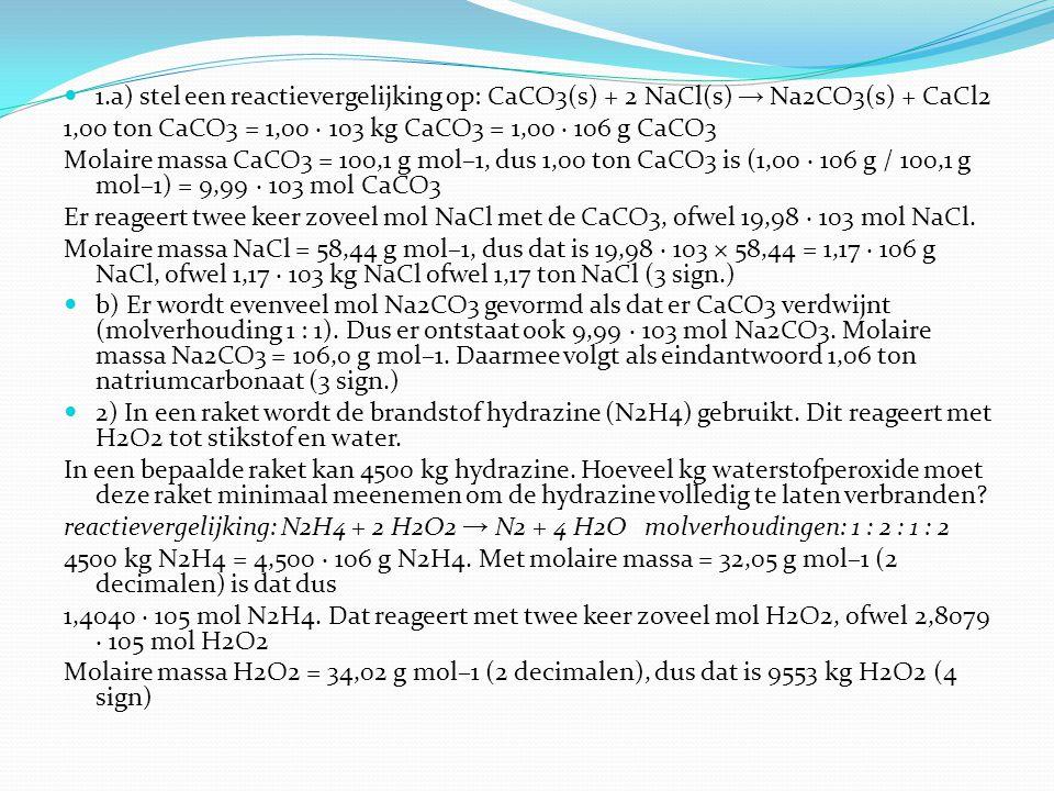 1.a) stel een reactievergelijking op: CaCO3(s) + 2 NaCl(s) → Na2CO3(s) + CaCl2 1,00 ton CaCO3 = 1,00 · 103 kg CaCO3 = 1,00 · 106 g CaCO3 Molaire massa