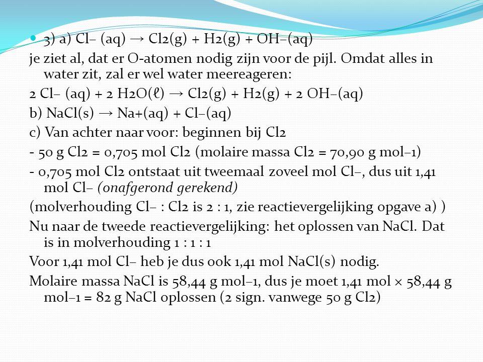 3) a) Cl– (aq) → Cl2(g) + H2(g) + OH–(aq) je ziet al, dat er O-atomen nodig zijn voor de pijl. Omdat alles in water zit, zal er wel water meereageren: