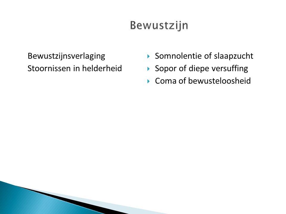 Bewustzijnsverlaging Stoornissen in helderheid  Somnolentie of slaapzucht  Sopor of diepe versuffing  Coma of bewusteloosheid