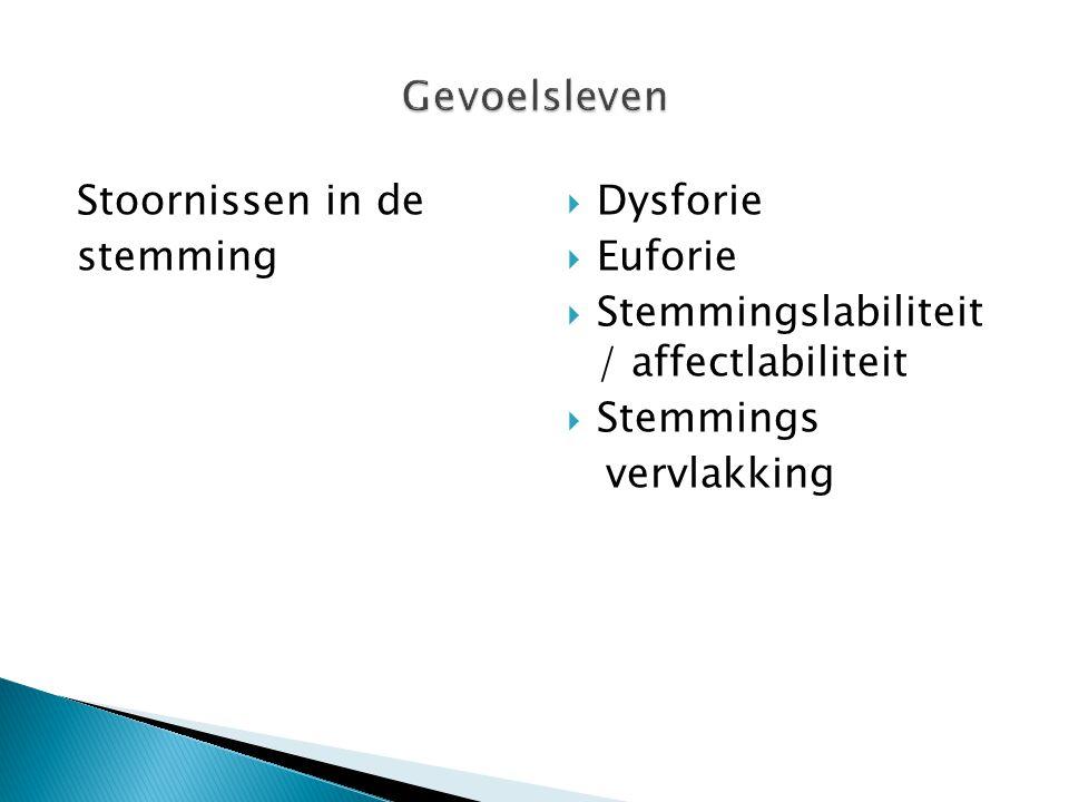Stoornissen in de stemming  Dysforie  Euforie  Stemmingslabiliteit / affectlabiliteit  Stemmings vervlakking