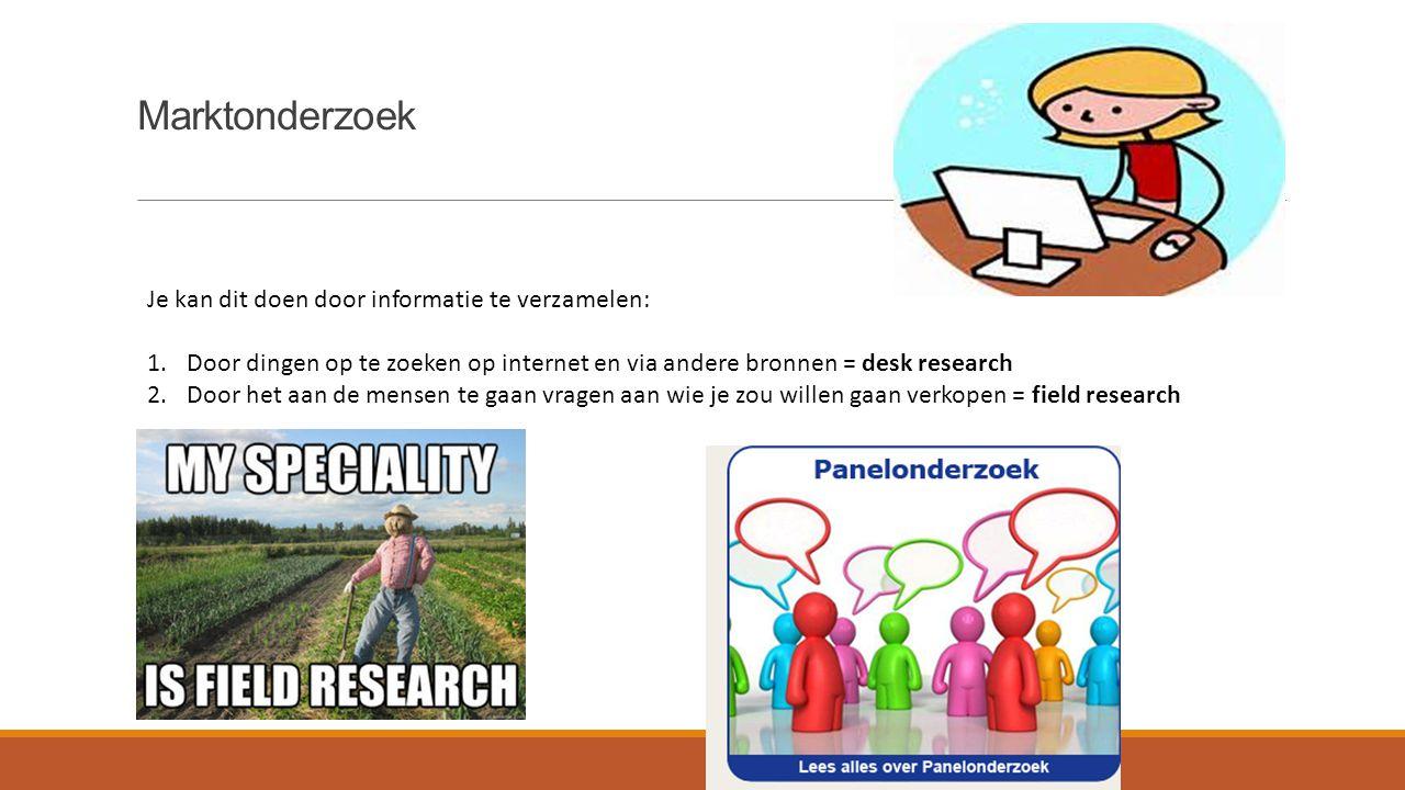 Marktonderzoek Je kan dit doen door informatie te verzamelen: 1.Door dingen op te zoeken op internet en via andere bronnen = desk research 2.Door het