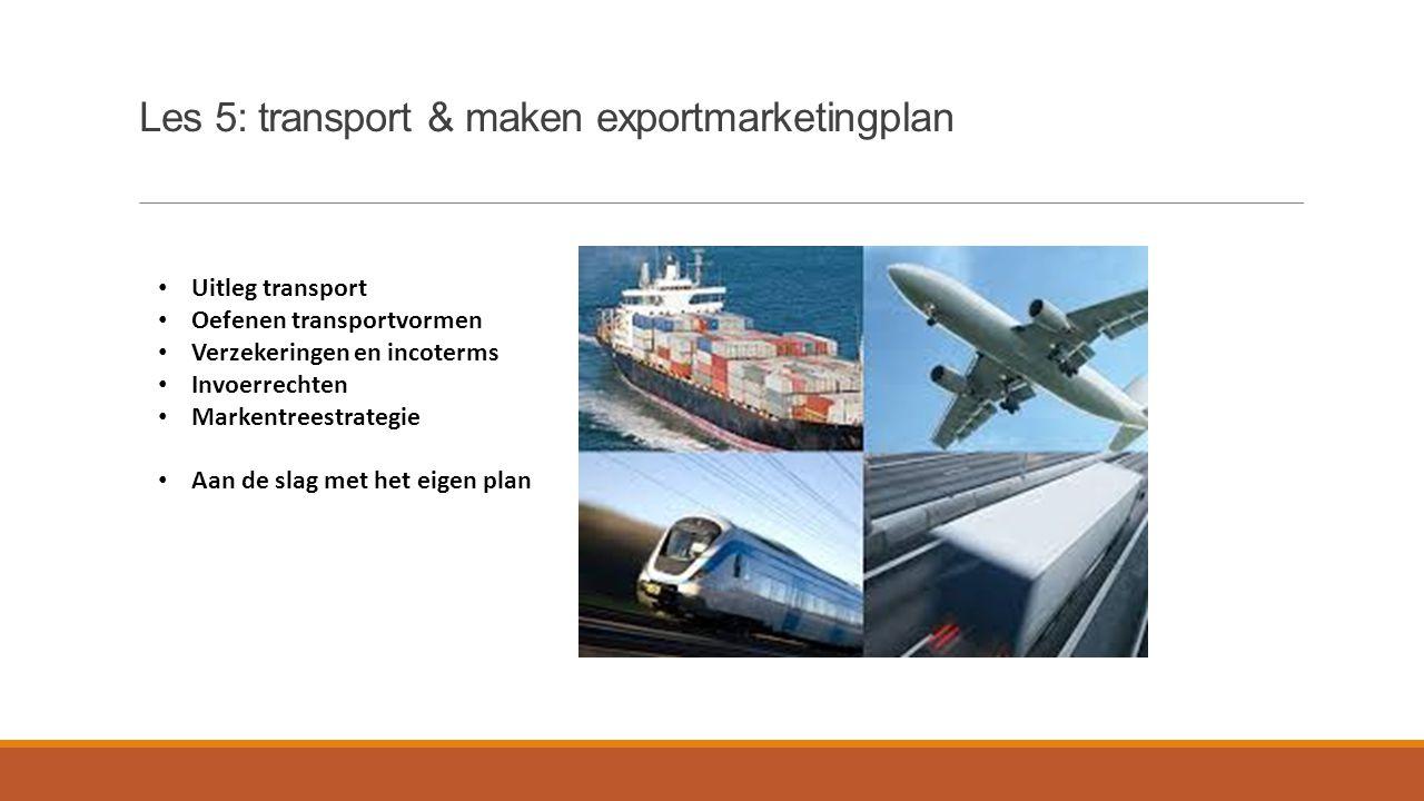 Les 5: transport & maken exportmarketingplan Uitleg transport Oefenen transportvormen Verzekeringen en incoterms Invoerrechten Markentreestrategie Aan de slag met het eigen plan