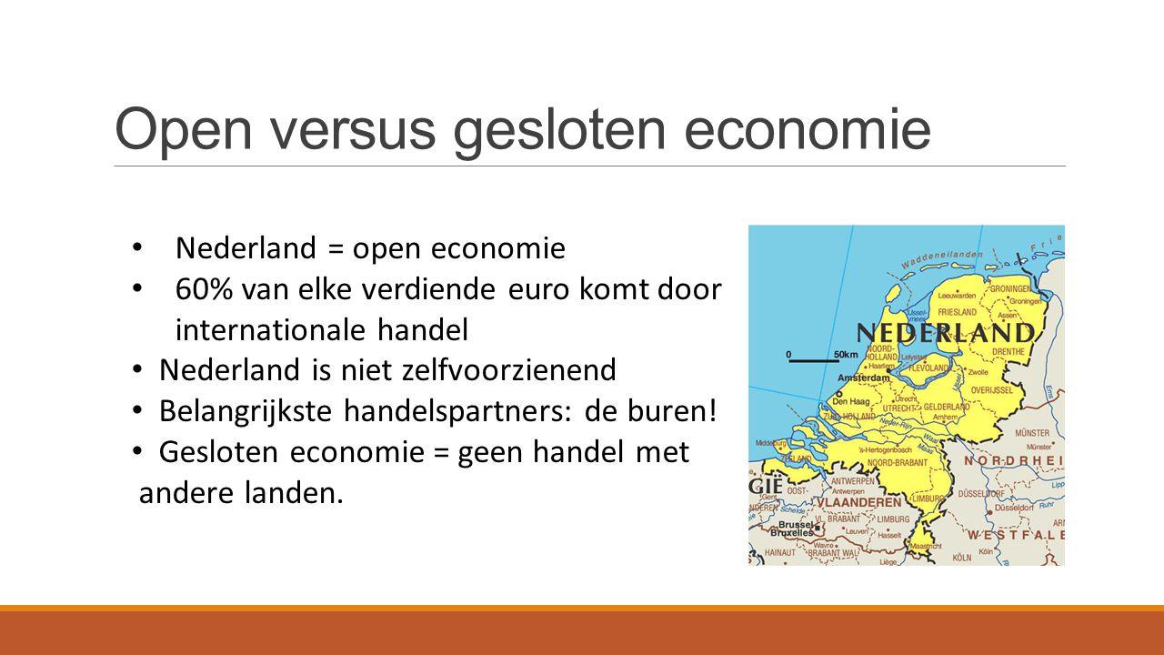 Open versus gesloten economie Nederland = open economie 60% van elke verdiende euro komt door internationale handel Nederland is niet zelfvoorzienend