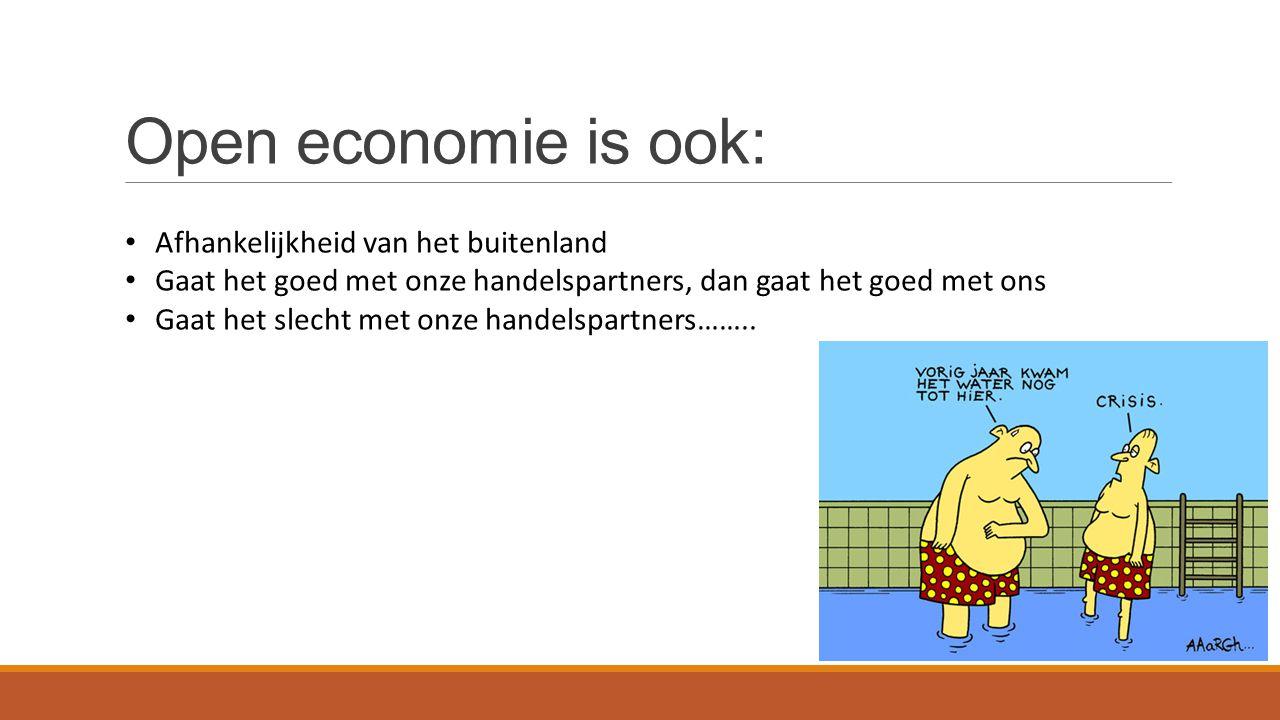 Open economie is ook: Afhankelijkheid van het buitenland Gaat het goed met onze handelspartners, dan gaat het goed met ons Gaat het slecht met onze handelspartners……..