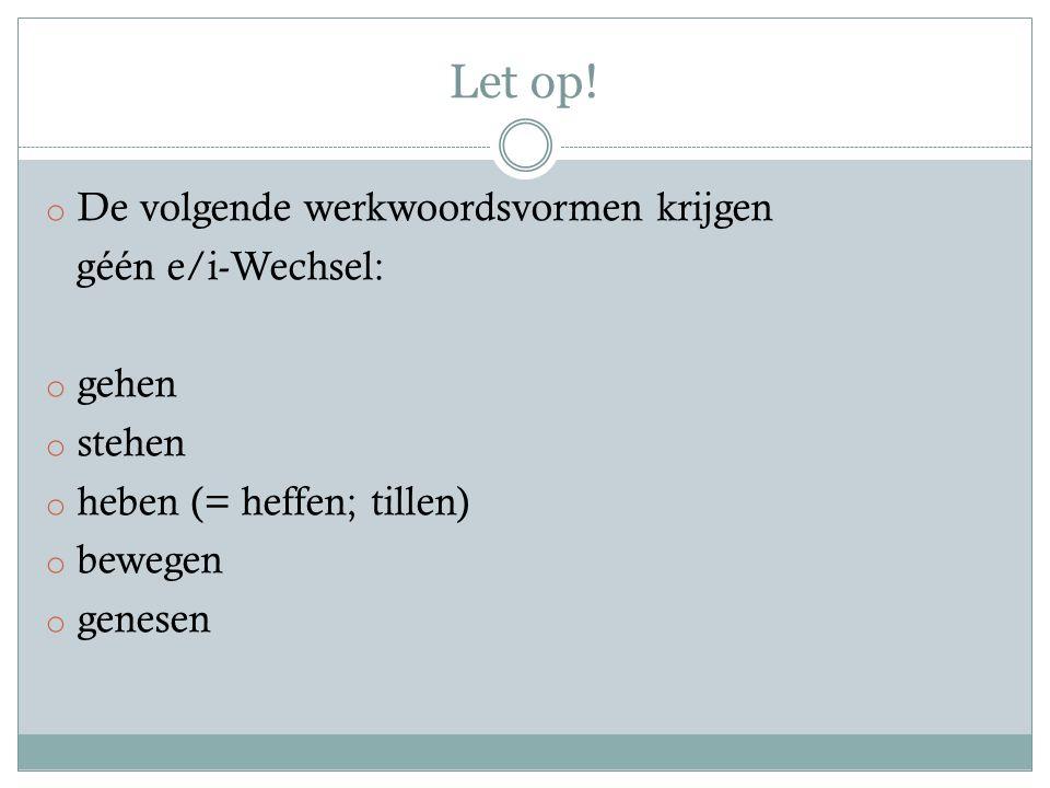 Let op! o De volgende werkwoordsvormen krijgen géén e/i-Wechsel: o gehen o stehen o heben (= heffen; tillen) o bewegen o genesen