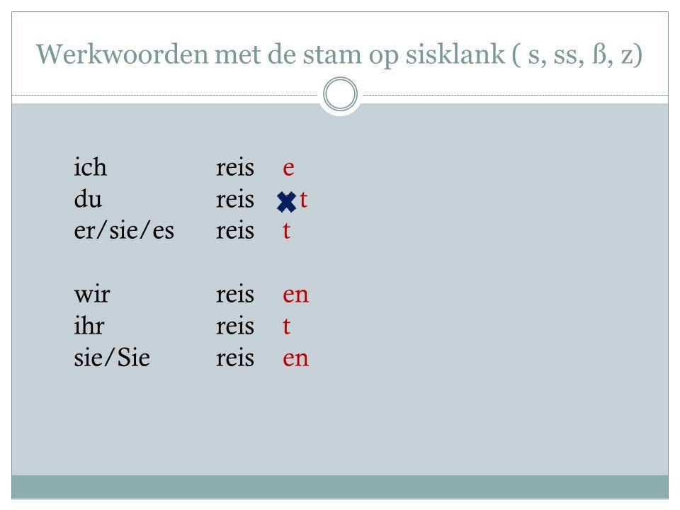Werkwoorden met de stam op sisklank ( s, ss, ß, z) ich reis du reis er/sie/es reis wir reis ihr reis sie/Sie reis e s t t en t
