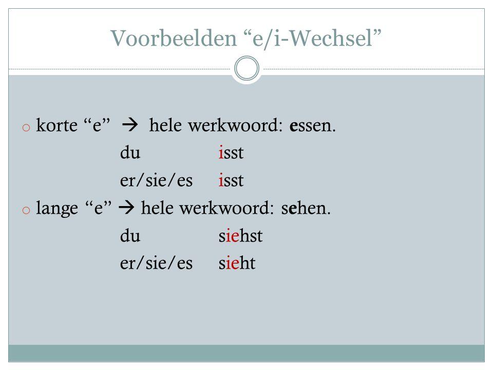 "Voorbeelden ""e/i-Wechsel"" o korte ""e""  hele werkwoord: e ssen. du isst er/sie/es isst o lange ""e""  hele werkwoord: s e hen. du siehst er/sie/essieht"