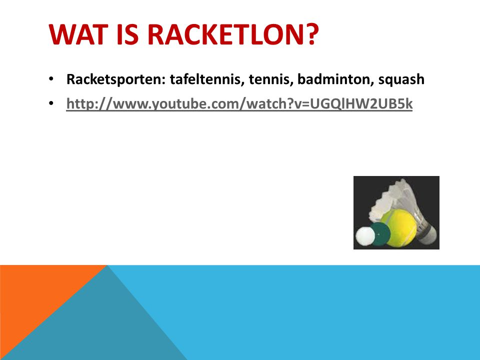 WAT IS RACKETLON? Racketsporten: tafeltennis, tennis, badminton, squash http://www.youtube.com/watch?v=UGQlHW2UB5k