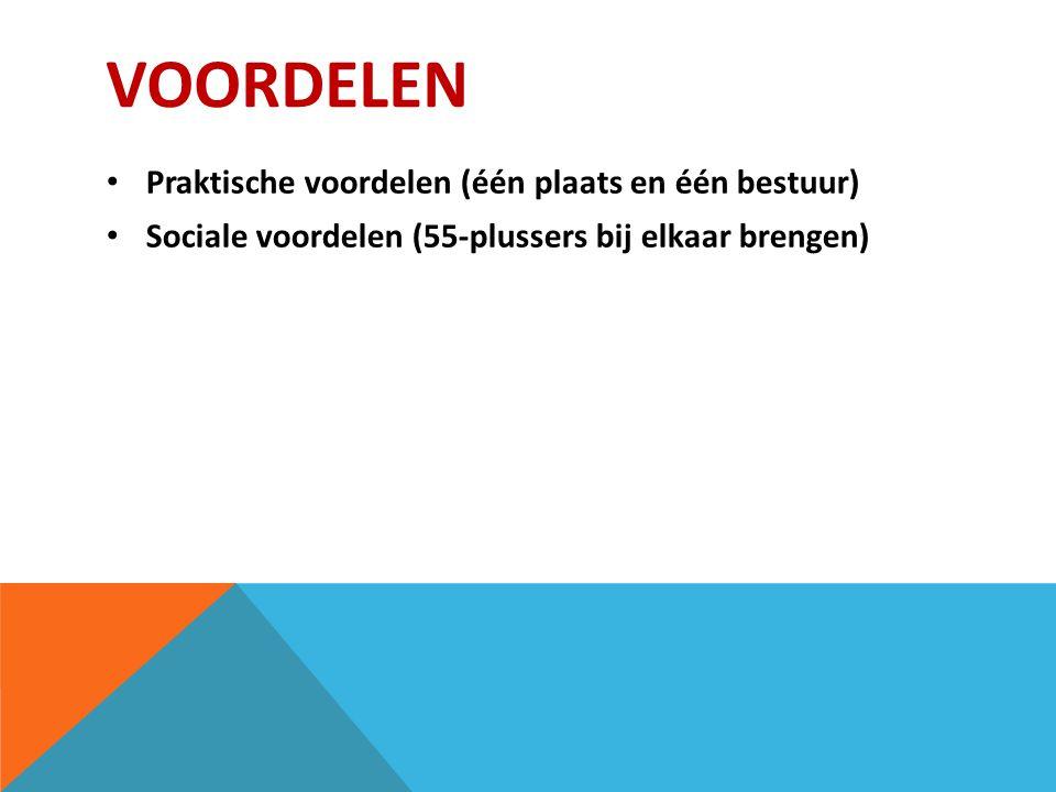 VOORDELEN Praktische voordelen (één plaats en één bestuur) Sociale voordelen (55-plussers bij elkaar brengen)