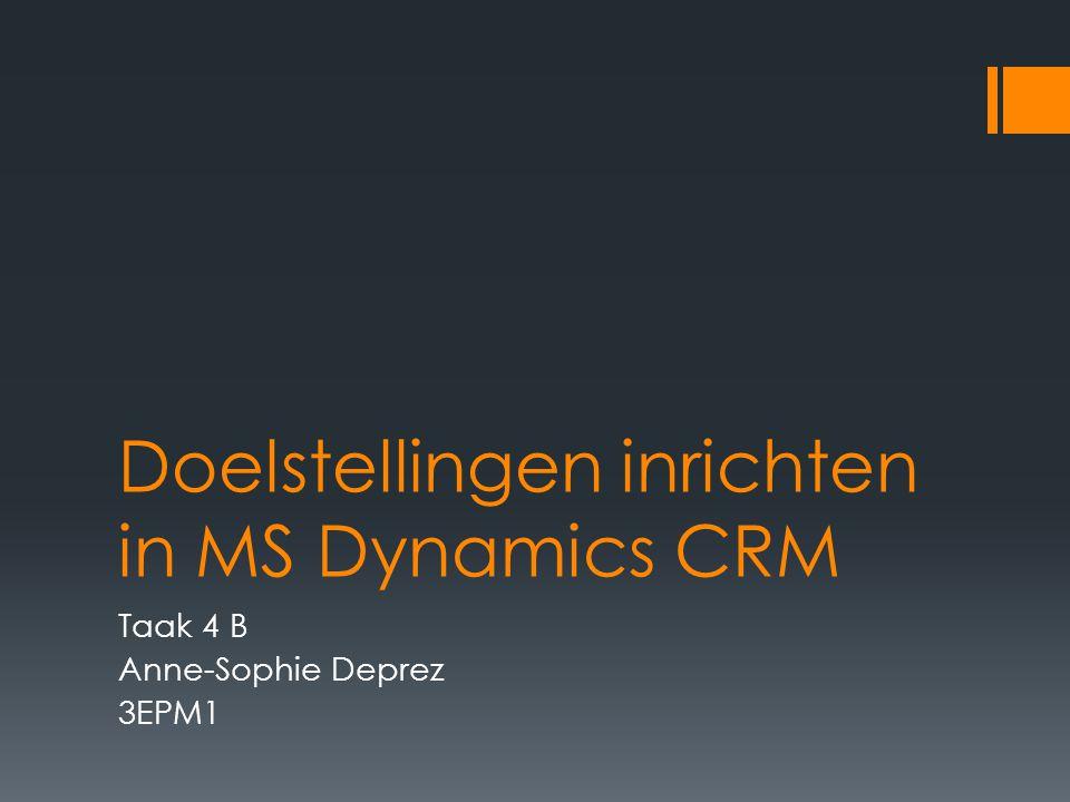 Doelstellingen inrichten in MS Dynamics CRM Taak 4 B Anne-Sophie Deprez 3EPM1