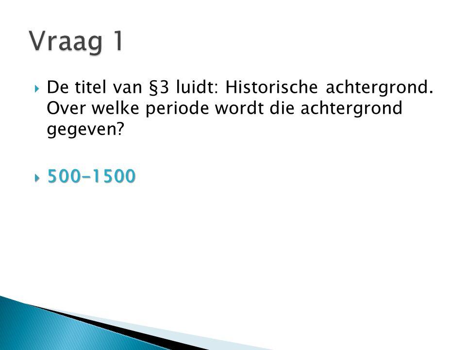  De titel van §3 luidt: Historische achtergrond. Over welke periode wordt die achtergrond gegeven?  500-1500