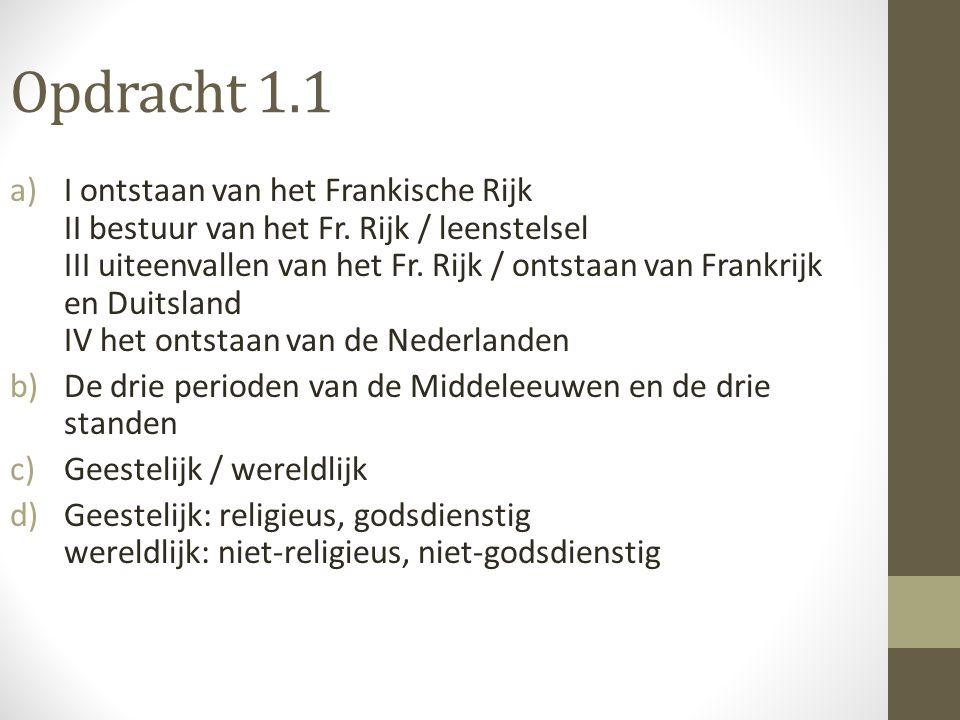 Opdracht 1.1 a)I ontstaan van het Frankische Rijk II bestuur van het Fr. Rijk / leenstelsel III uiteenvallen van het Fr. Rijk / ontstaan van Frankrijk