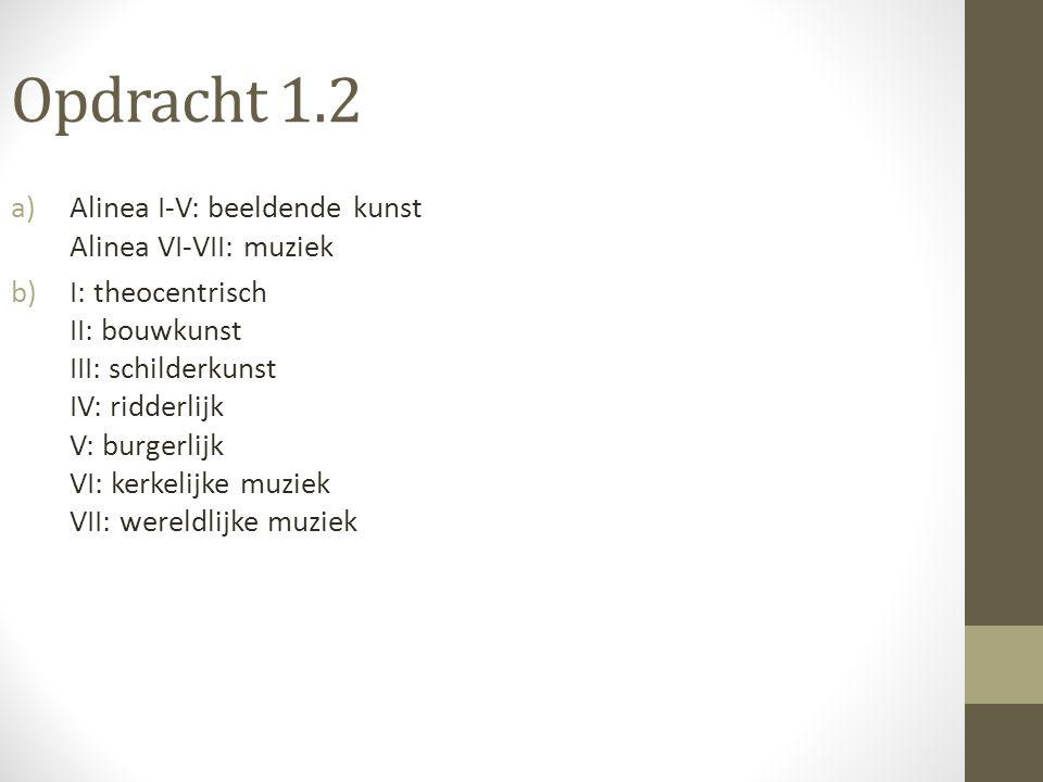 Opdracht 1.2 a)Alinea I-V: beeldende kunst Alinea VI-VII: muziek b)I: theocentrisch II: bouwkunst III: schilderkunst IV: ridderlijk V: burgerlijk VI: