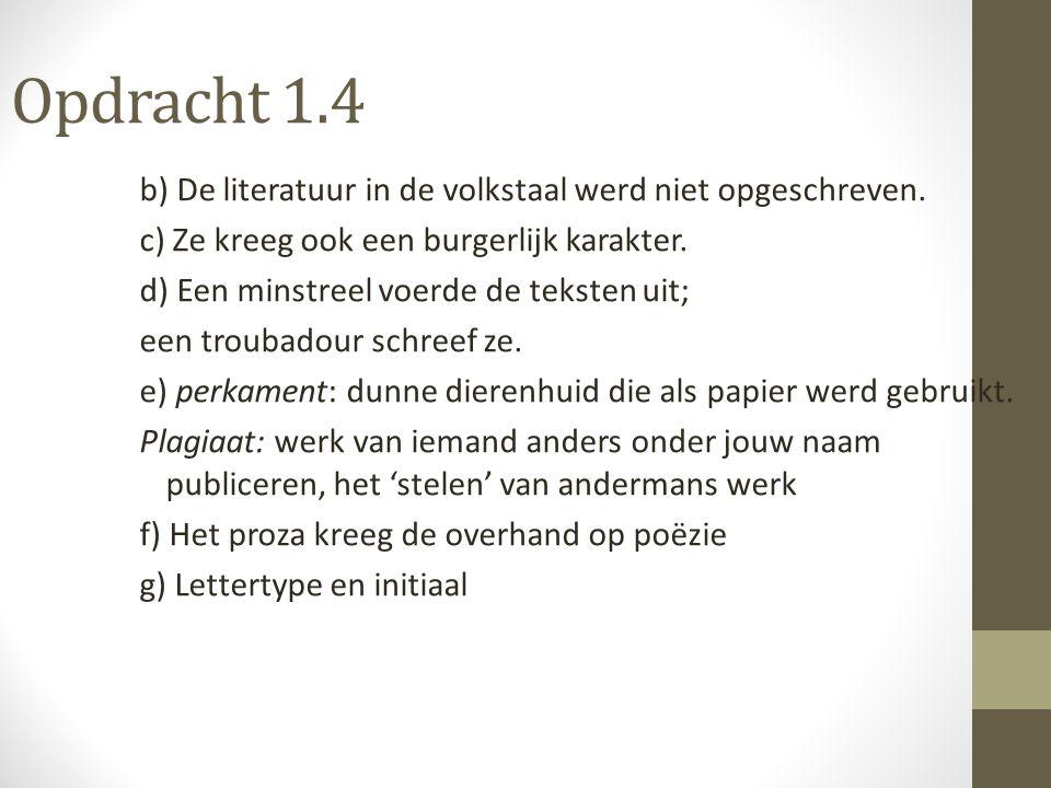 Opdracht 1.4 b) De literatuur in de volkstaal werd niet opgeschreven. c) Ze kreeg ook een burgerlijk karakter. d) Een minstreel voerde de teksten uit;