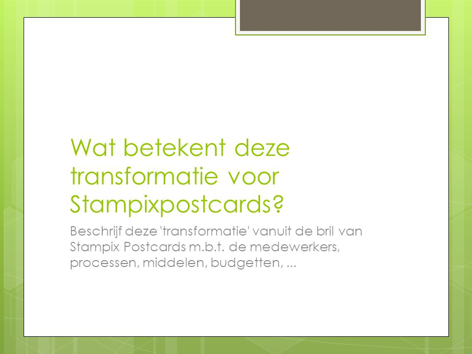 Wat betekent deze transformatie voor Stampixpostcards? Beschrijf deze 'transformatie' vanuit de bril van Stampix Postcards m.b.t. de medewerkers, proc