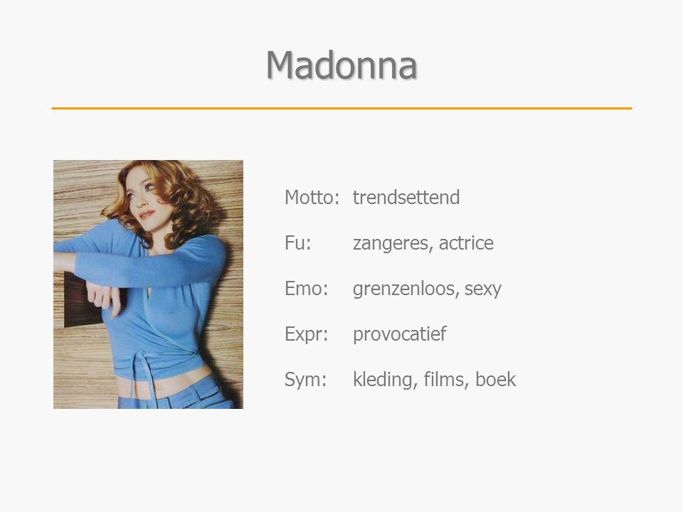 Madonna Motto:trendsettend Fu:zangeres, actrice Emo:grenzenloos, sexy Expr:provocatief Sym:kleding, films, boek