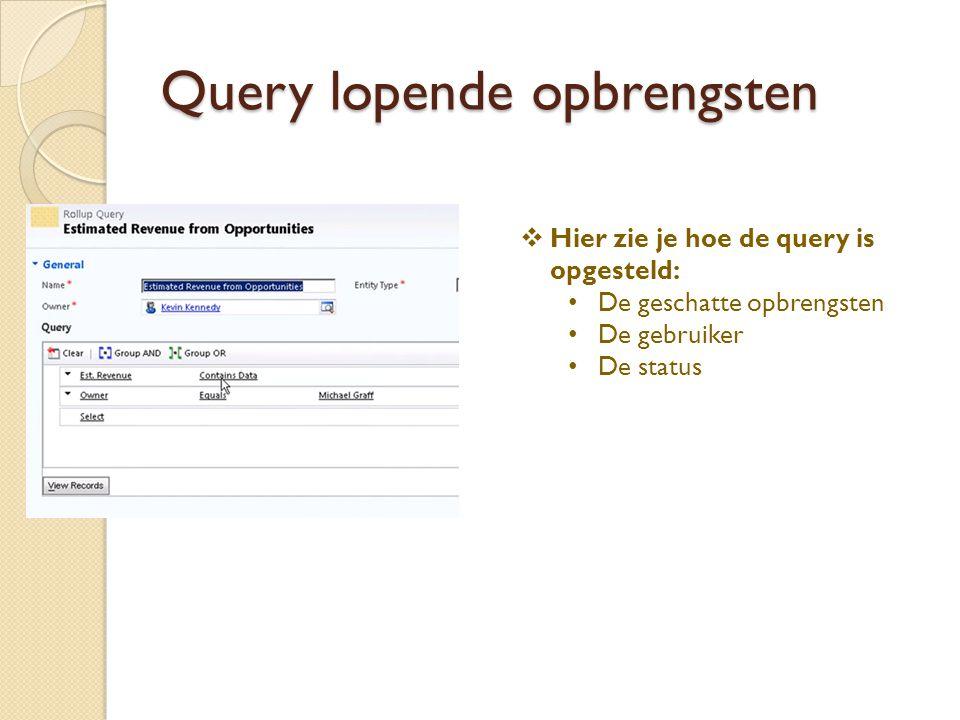 Query lopende opbrengsten  Hier zie je hoe de query is opgesteld: De geschatte opbrengsten De gebruiker De status