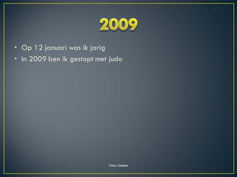 Op 12 januari was ik jarig In 2009 ben ik gestopt met judo Friso Santen