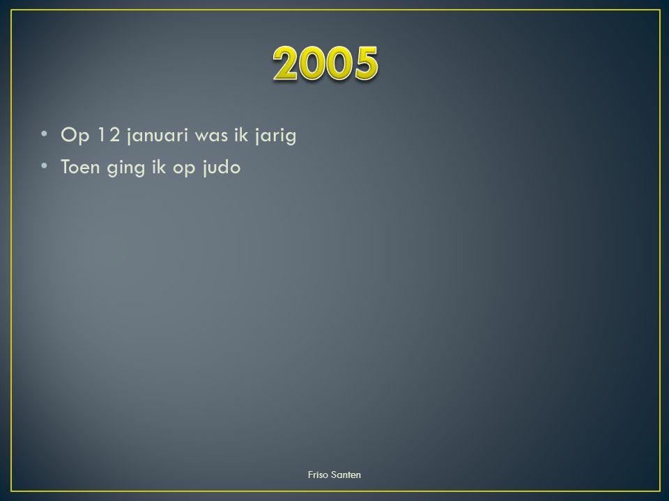 Op 12 januari was ik jarig Toen ging ik op judo Friso Santen