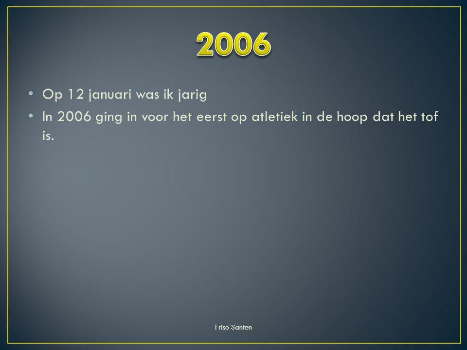 Op 12 januari was ik jarig In 2006 ging in voor het eerst op atletiek in de hoop dat het tof is. Friso Santen