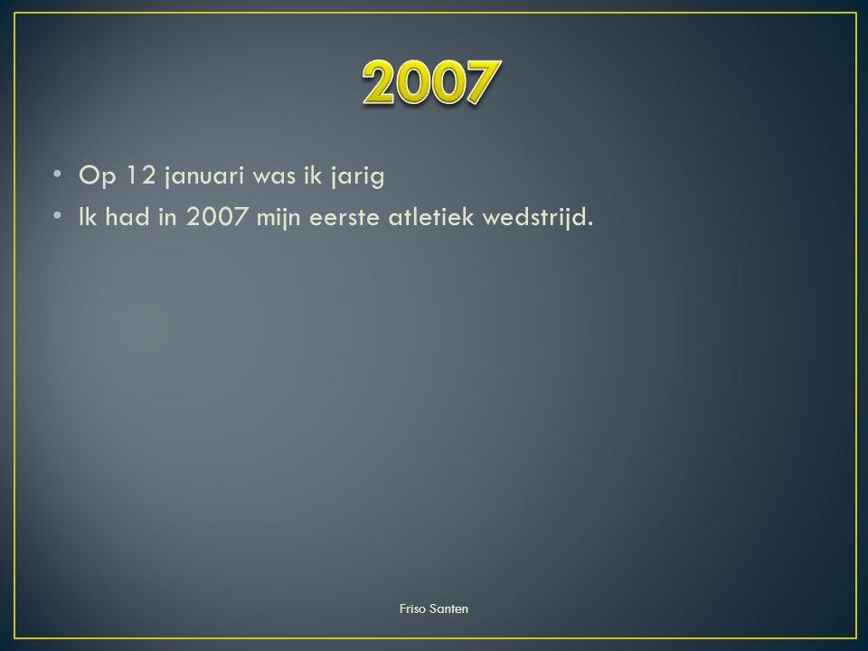 Op 12 januari was ik jarig Ik had in 2007 mijn eerste atletiek wedstrijd. Friso Santen