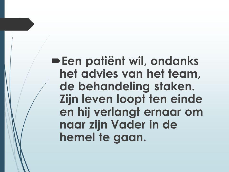  Een patiënt wil, ondanks het advies van het team, de behandeling staken. Zijn leven loopt ten einde en hij verlangt ernaar om naar zijn Vader in de