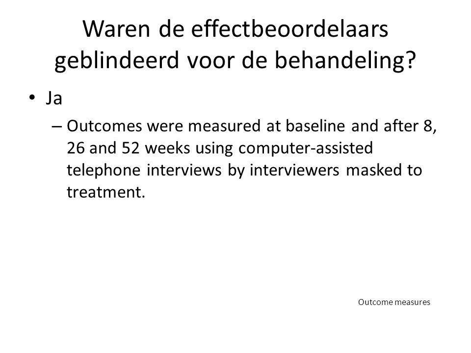 Waren de effectbeoordelaars geblindeerd voor de behandeling? Ja – Outcomes were measured at baseline and after 8, 26 and 52 weeks using computer-assis
