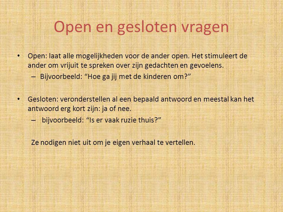 Open en gesloten vragen Open: laat alle mogelijkheden voor de ander open. Het stimuleert de ander om vrijuit te spreken over zijn gedachten en gevoele