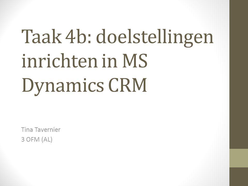 Taak 4b: doelstellingen inrichten in MS Dynamics CRM Tina Tavernier 3 OFM (AL)