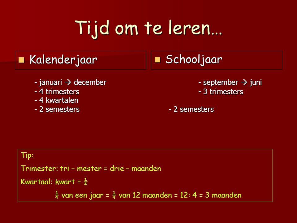 Tijd om te leren… Kalenderjaar Kalenderjaar Schooljaar Schooljaar Tip: Trimester: tri – mester = drie – maanden Kwartaal: kwart = ¼ ¼ van een jaar = ¼
