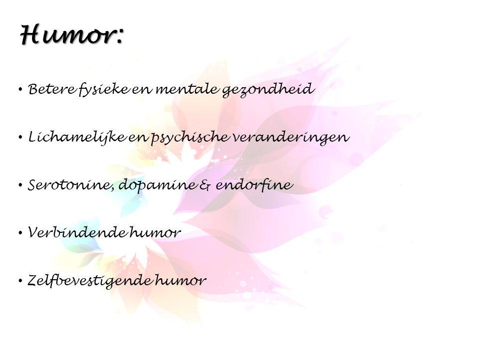 Humor: Betere fysieke en mentale gezondheid Lichamelijke en psychische veranderingen Serotonine, dopamine & endorfine Verbindende humor Zelfbevestigen