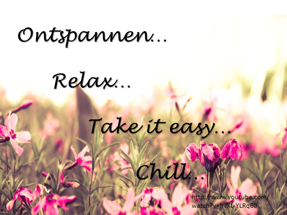 Ontspannen… Relax… Take it easy… Chill… http://www.youtube.com/ watch?v=hvXL-YLRq60
