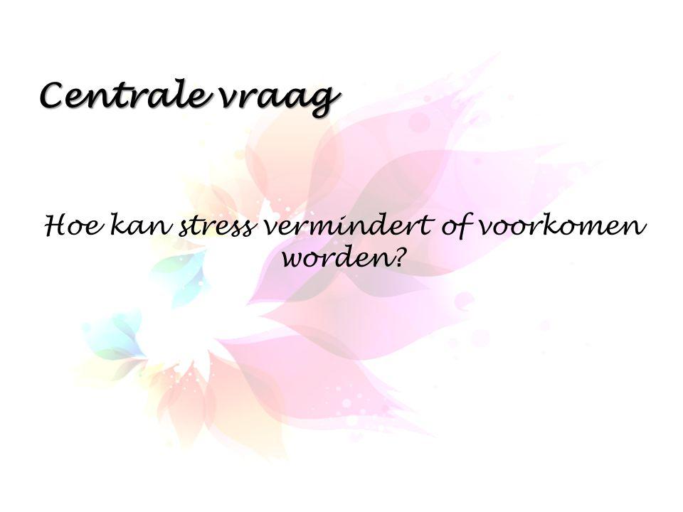 Centrale vraag Hoe kan stress vermindert of voorkomen worden?