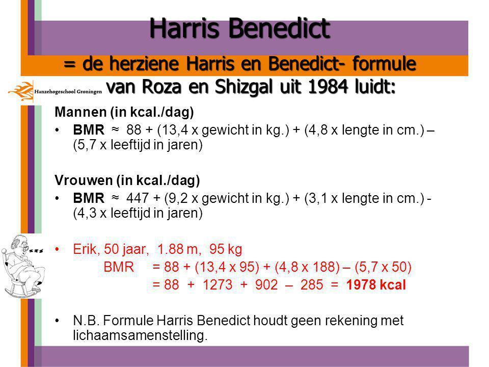Harris Benedict = de herziene Harris en Benedict- formule van Roza en Shizgal uit 1984 luidt: Mannen (in kcal./dag) BMR ≈ 88 + (13,4 x gewicht in kg.) + (4,8 x lengte in cm.) – (5,7 x leeftijd in jaren) Vrouwen (in kcal./dag) BMR ≈ 447 + (9,2 x gewicht in kg.) + (3,1 x lengte in cm.) - (4,3 x leeftijd in jaren) Erik, 50 jaar, 1.88 m, 95 kg BMR = 88 + (13,4 x 95) + (4,8 x 188) – (5,7 x 50) = 88 + 1273 + 902 – 285 = 1978 kcal N.B.