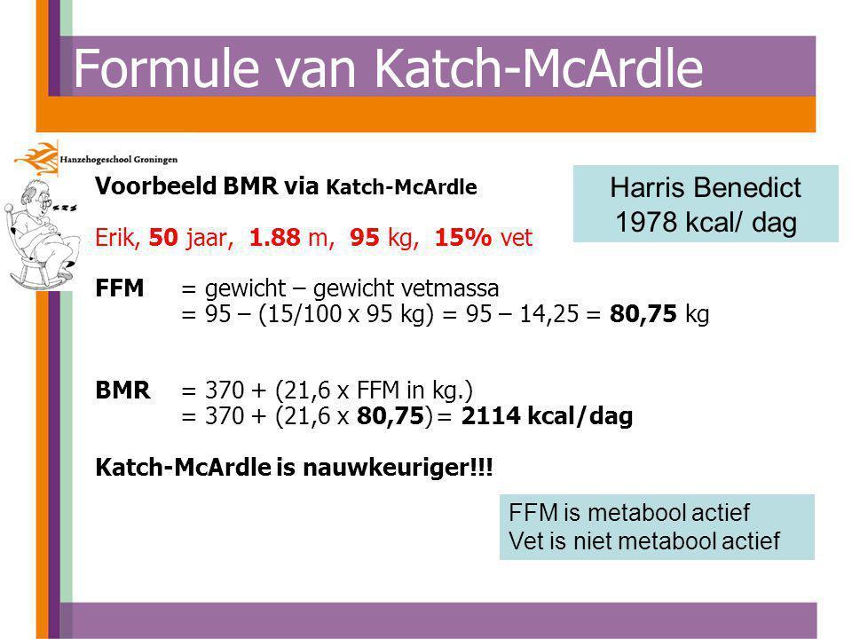 Voorbeeld BMR via Katch-McArdle Erik, 50 jaar, 1.88 m, 95 kg, 15% vet FFM = gewicht – gewicht vetmassa = 95 – (15/100 x 95 kg) = 95 – 14,25 = 80,75 kg BMR= 370 + (21,6 x FFM in kg.) = 370 + (21,6 x 80,75)= 2114 kcal/dag Katch-McArdle is nauwkeuriger!!.
