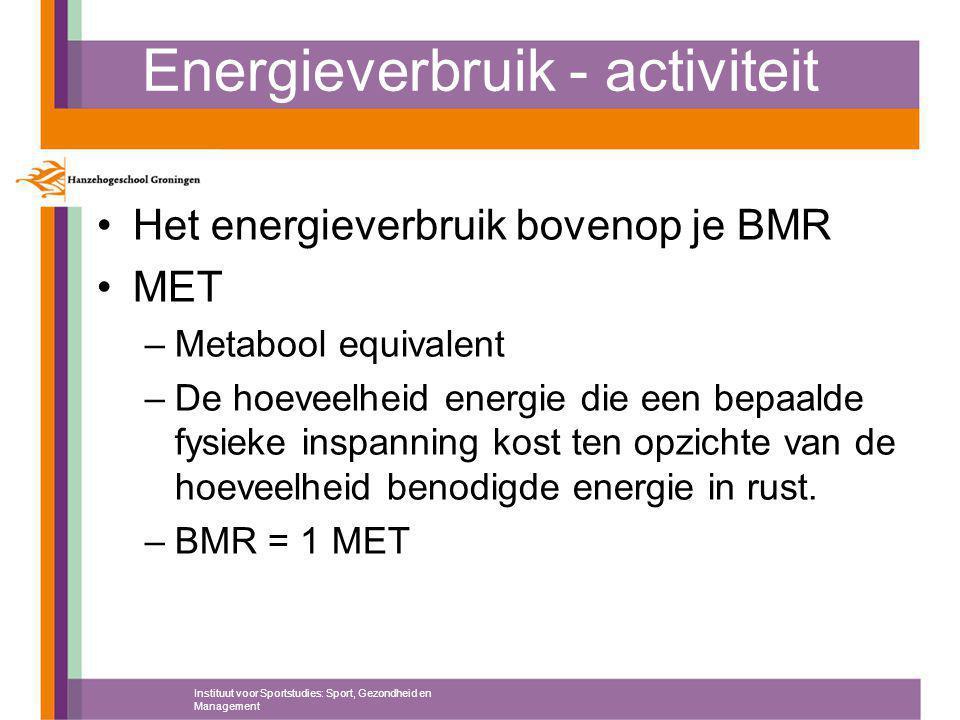 Energieverbruik - activiteit Het energieverbruik bovenop je BMR MET –Metabool equivalent –De hoeveelheid energie die een bepaalde fysieke inspanning kost ten opzichte van de hoeveelheid benodigde energie in rust.
