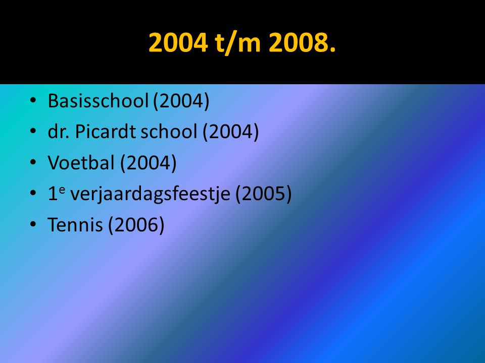 2004 t/m 2008. Basisschool (2004) dr. Picardt school (2004) Voetbal (2004) 1 e verjaardagsfeestje (2005) Tennis (2006)