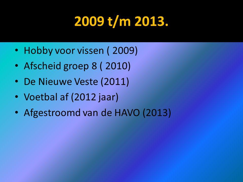 2009 t/m 2013. Hobby voor vissen ( 2009) Afscheid groep 8 ( 2010) De Nieuwe Veste (2011) Voetbal af (2012 jaar) Afgestroomd van de HAVO (2013)