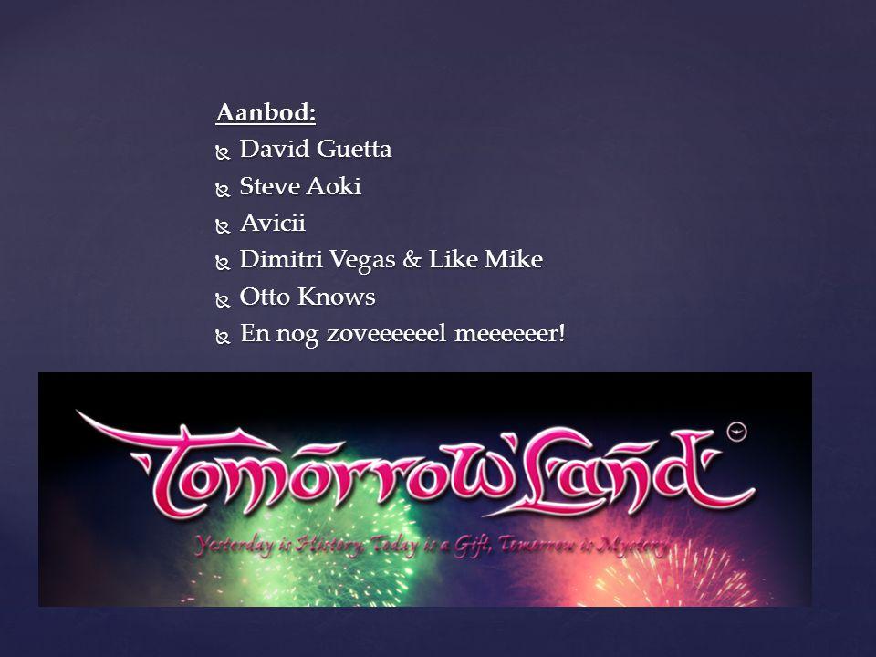 Aanbod:  David Guetta  Steve Aoki  Avicii  Dimitri Vegas & Like Mike  Otto Knows  En nog zoveeeeeel meeeeeer!