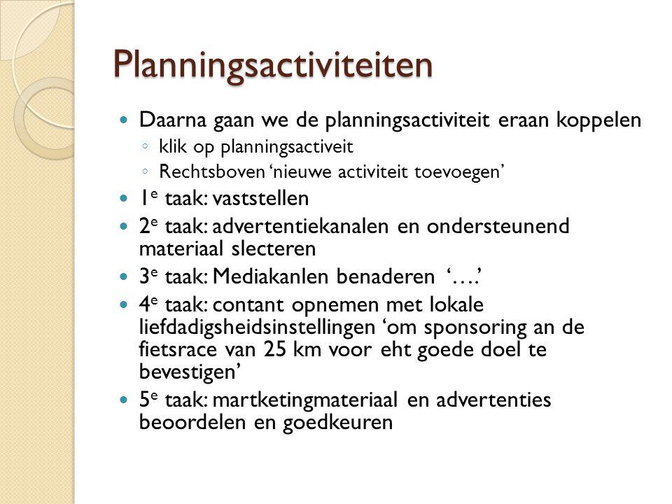 Planningsactiviteiten Daarna gaan we de planningsactiviteit eraan koppelen ◦ klik op planningsactiveit ◦ Rechtsboven 'nieuwe activiteit toevoegen' 1 e taak: vaststellen 2 e taak: advertentiekanalen en ondersteunend materiaal slecteren 3 e taak: Mediakanlen benaderen '….' 4 e taak: contant opnemen met lokale liefdadigsheidsinstellingen 'om sponsoring an de fietsrace van 25 km voor eht goede doel te bevestigen' 5 e taak: martketingmateriaal en advertenties beoordelen en goedkeuren