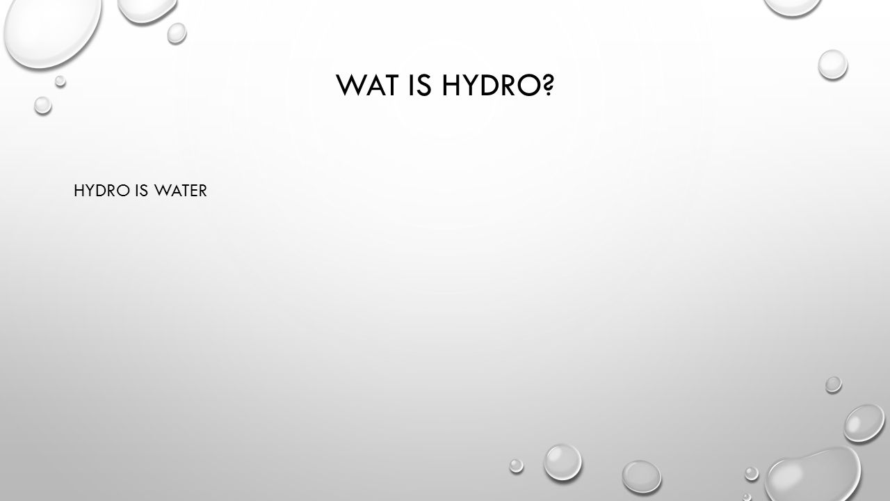 WAT IS HYDRO? HYDRO IS WATER